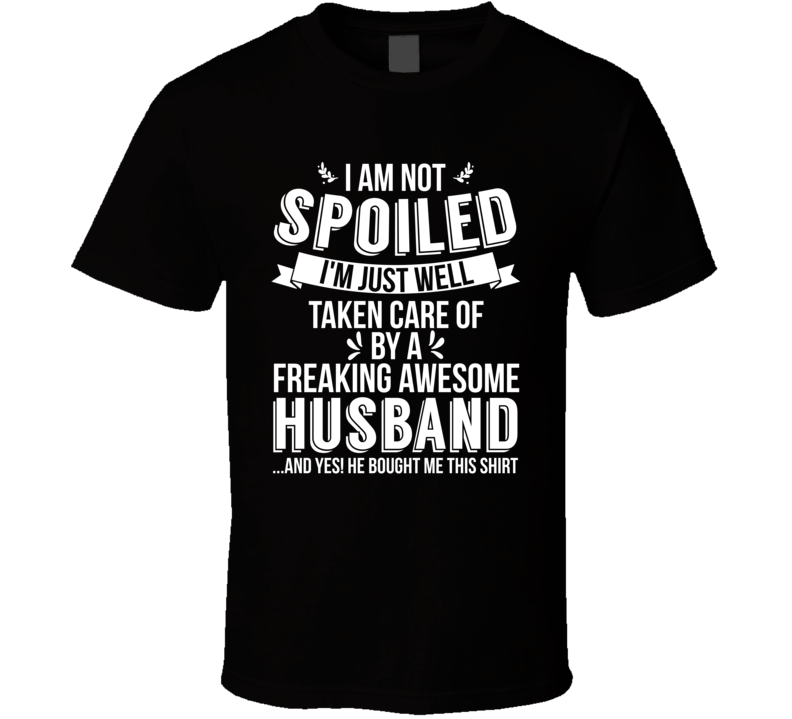 I'm Not Spoiled Just Well Taken Care Of By My Husband Wife Gift T Shirt