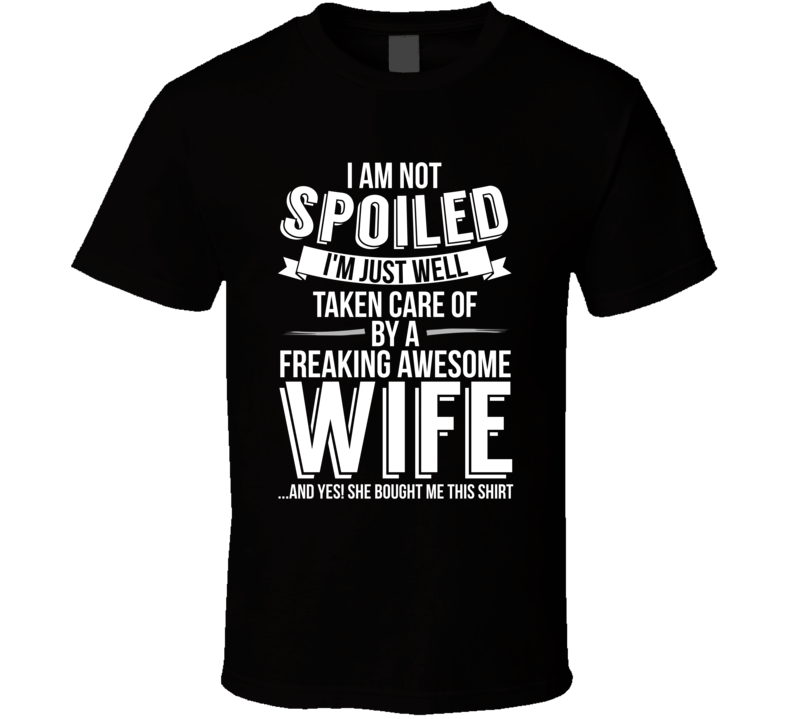 I'm Not Spoiled Just Well Taken Care Of By My Wife Husband Gift T Shirt