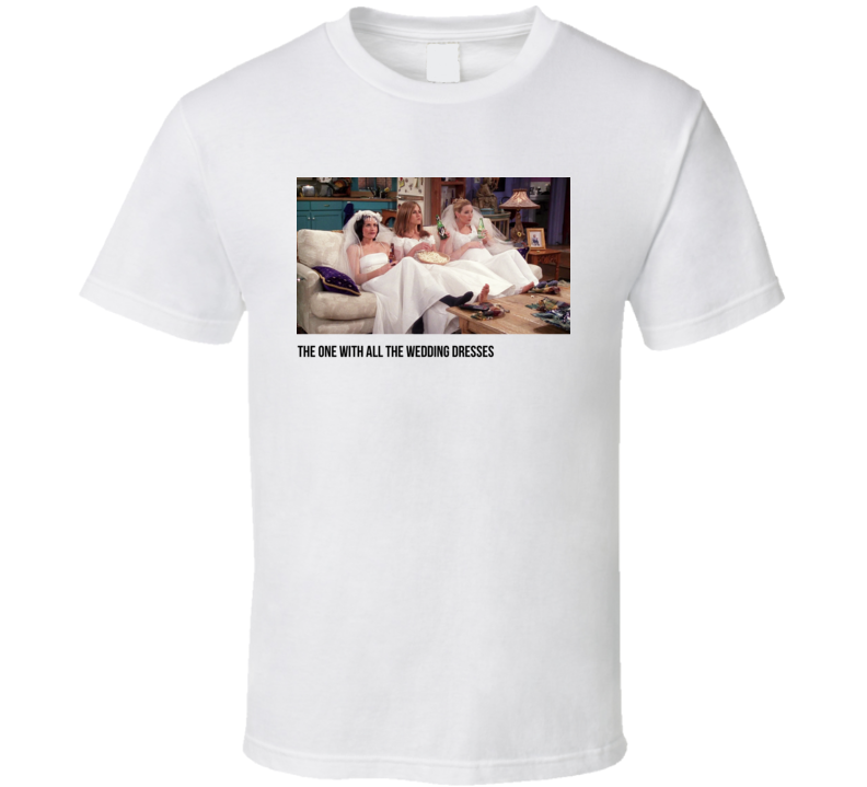 S04e20 Tthe One With All The Wedding Dresses Friends Tv Show Fan T Shirt