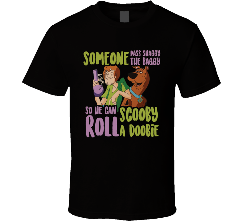 Someone Pass Shaggy The Baggy So He Can Roll Scooby A Doobie Funny Weed Cannabis T Shirt