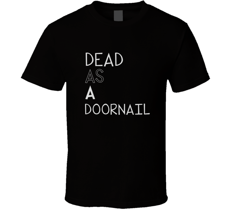 Dead As A Doornail Cool Graphic Four Word Quote T Shirt
