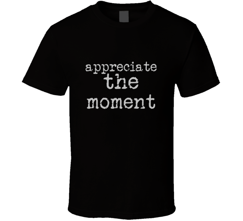 Appreciate The Moment Cool Quote Graphic Font 3 Word T Shirt