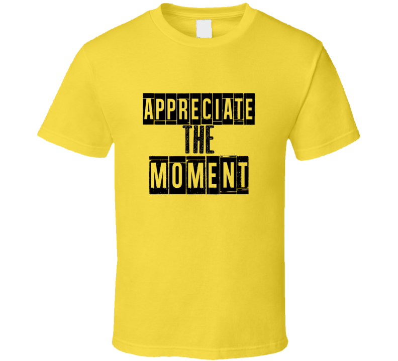 Appreciate The Moment Cool Quote Graphic Text Three Word T Shirt