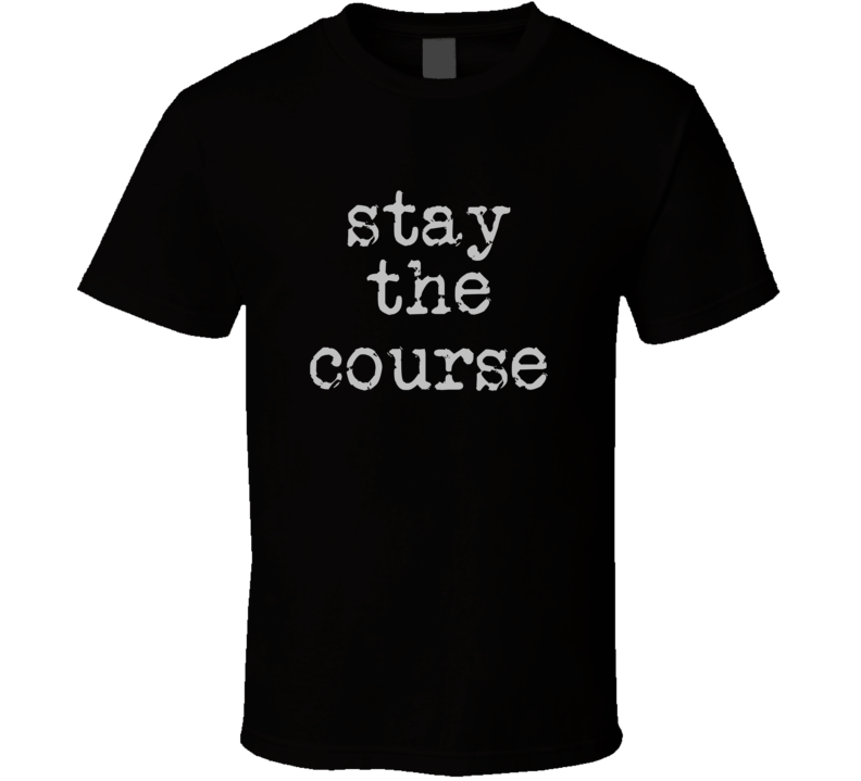 Stay The Course Cool Quote Graphic Font 3 Word T Shirt