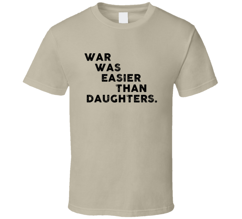War Was Easier Than Daughters Cool 4 Word T Shirt