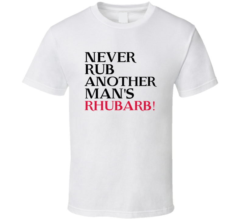 Never Rub Another Mans Rhubarb Trending Graphic Five Quote T Shirt