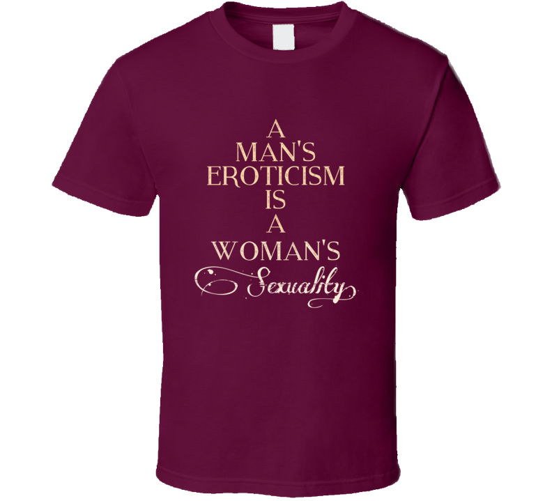 A Mans Eroticism Is A Womans Sexuality 7 Word Quote T Shirt