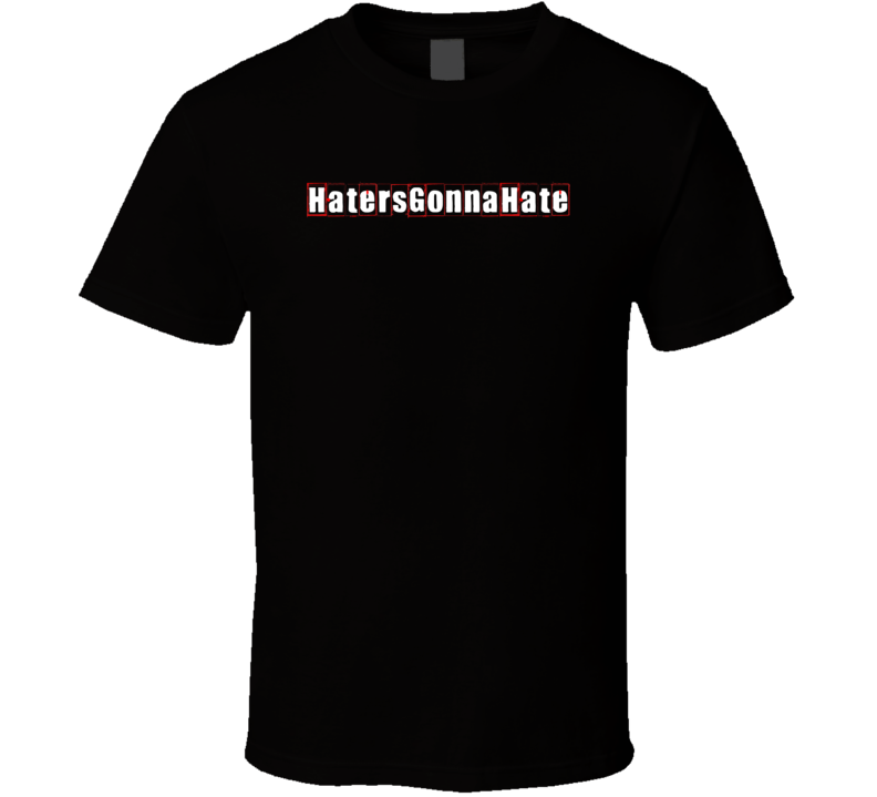 Haters Gonna Hate Cool Graphic Text Trending Word Hashtag Slang T Shirt