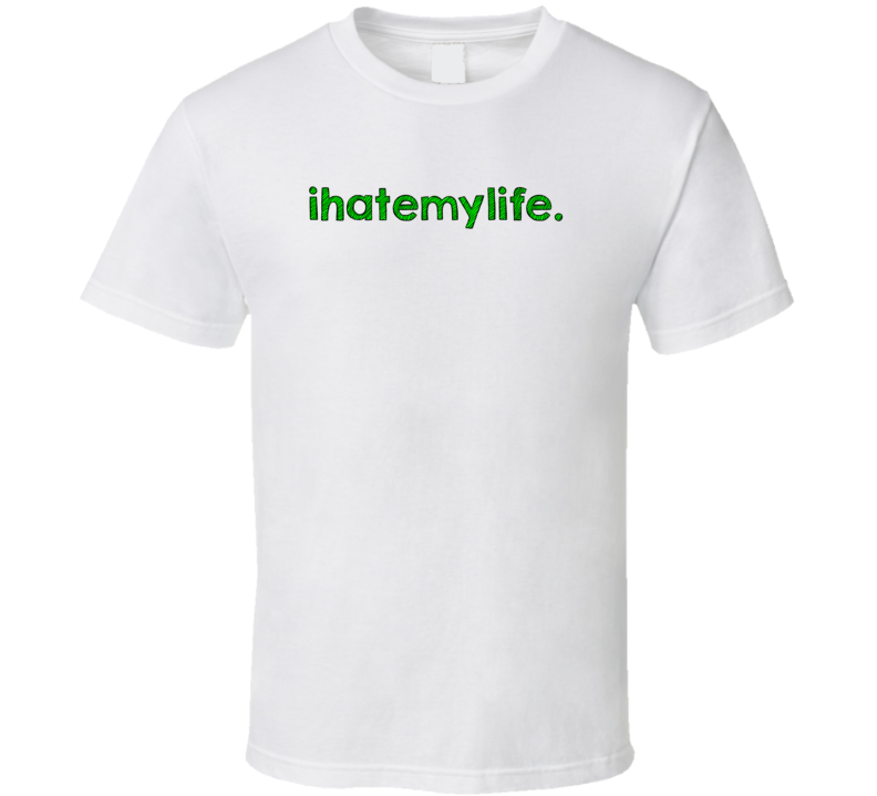 I Hate My Life Cool Graphic Text Quote Trending Word Slang T Shirt