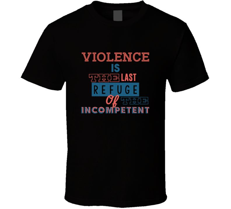 Violence Is The Last Refuge Of The Incompetent Eight Quote T Shirt