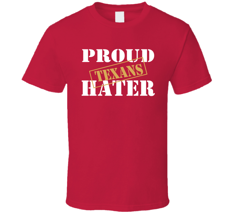 Proud Texans Hater San Francisco Football Sports Fan Funny T Shirt