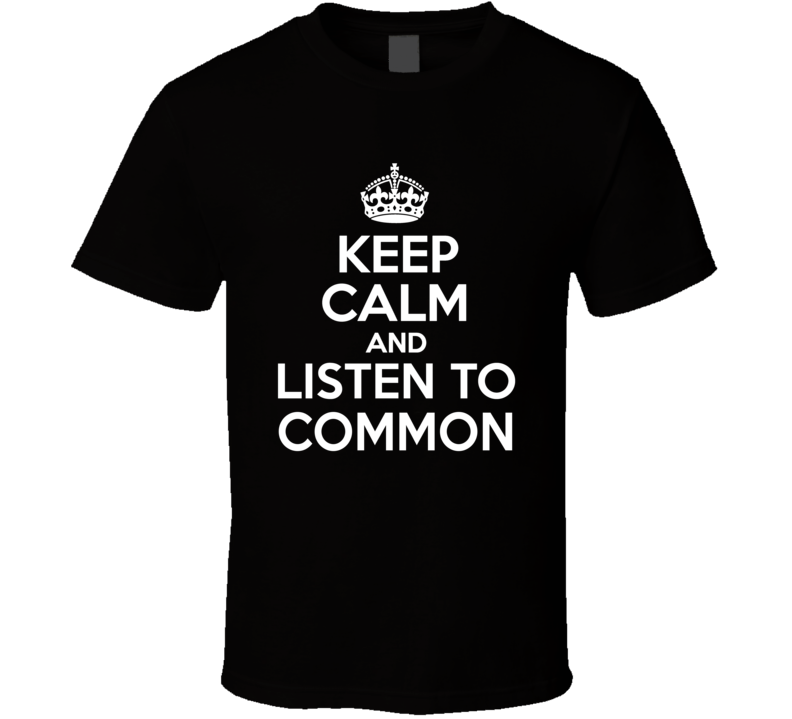 Common Keep Calm And Listen To Common Rap Hip Hop T Shirt