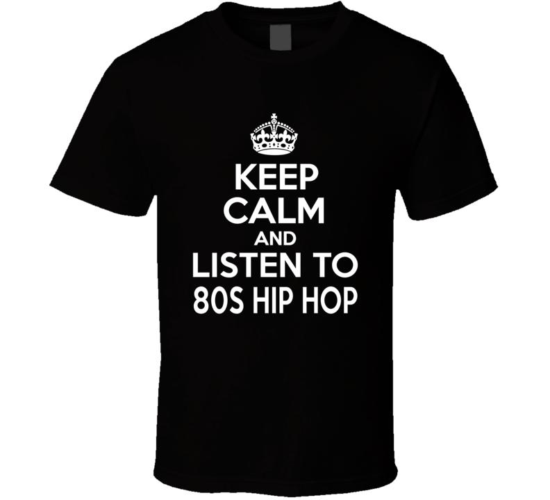 1980s Hip Hop Keep Calm And Listen To 80s Hip Hop Rap Hip Hop T Shirt