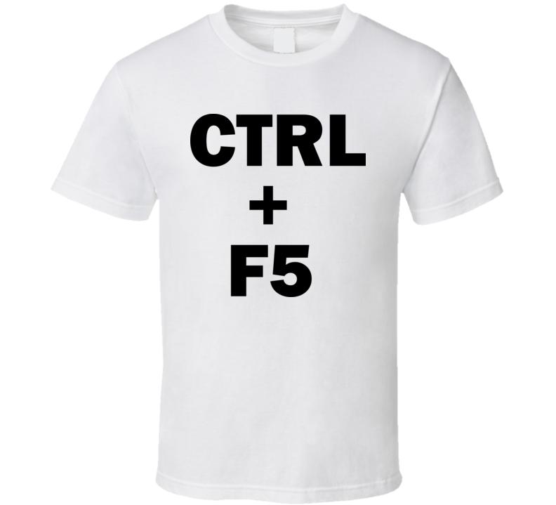 Ctrl + F5 Funny Geek Technology Computer T Shirt