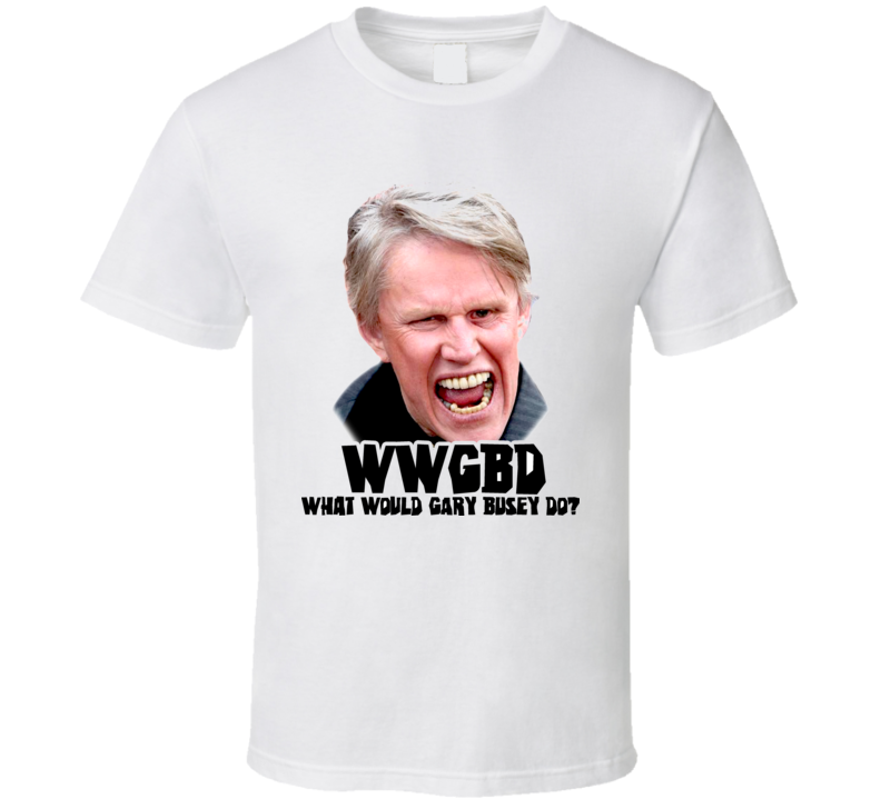 Gary Busey Wwjd Do T Shirt