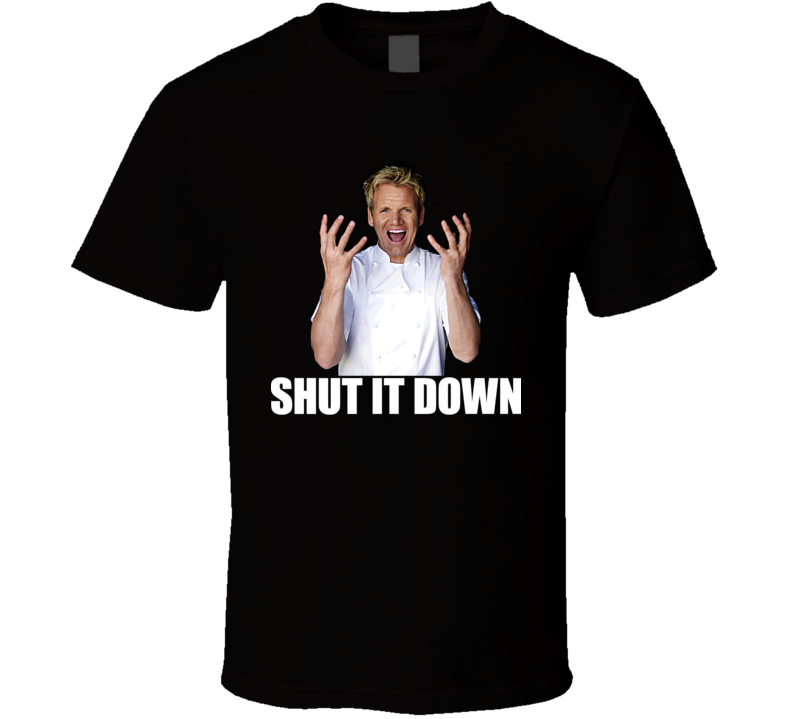 Hell's Kitchen Gordon Ramsay Quote Funny Shut It Down T Shirt