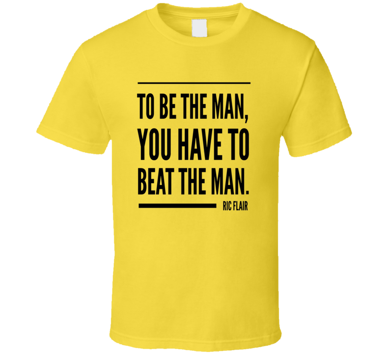 Ric Flair Quote To Be The Man You Have To Beat The Man Wrestling T Shirt