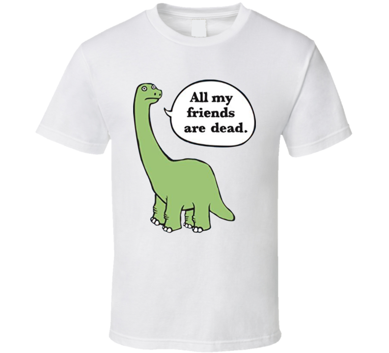 All My Friends Are Dead Funny Dinosaur T Shirt