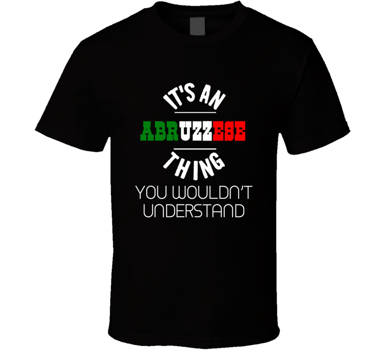 It's An Abruzzese Thing You Wouldn't Understand Italy Italian Region T Shirt