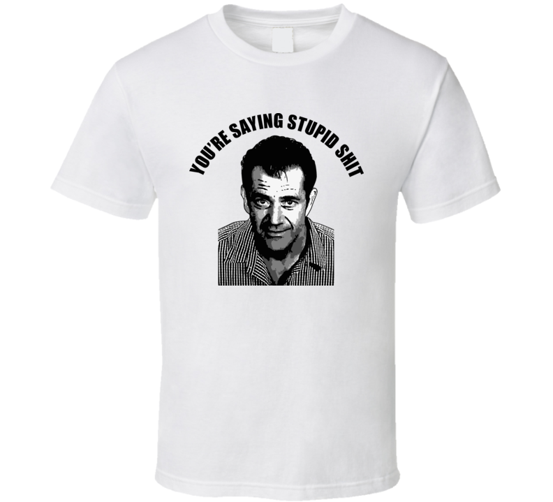 Mel Gibson Stupid Quote T Shirt