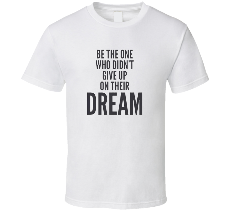 Dont Give Uo On Your Dream T Shirt