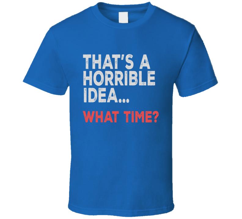 That's A Horrible Idea T Shirt