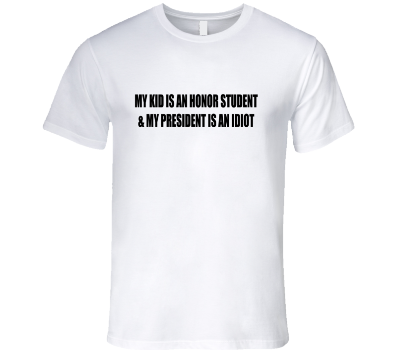 Kid Is An Honor Student And My President Is An Idiot Funny T Shirt