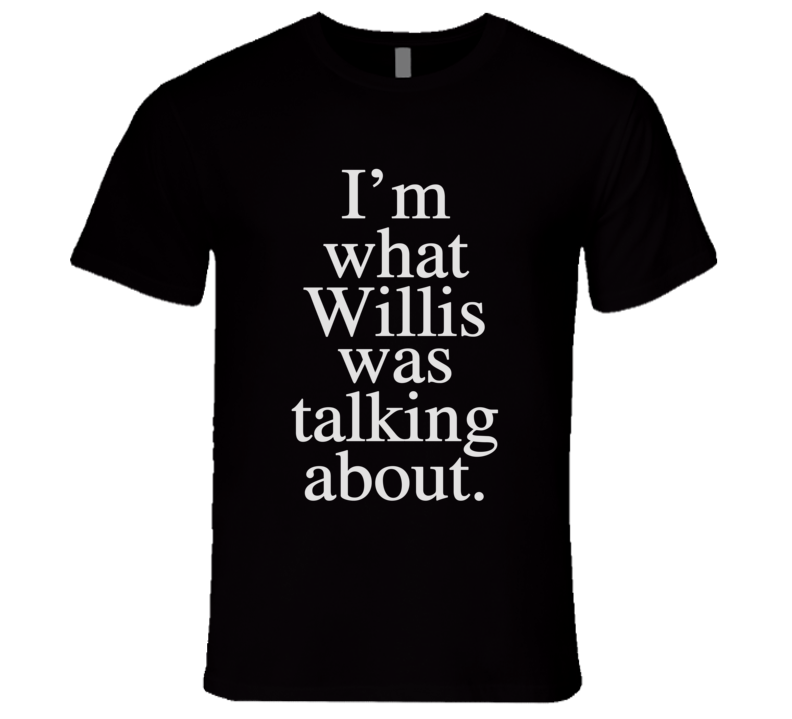 What Willis Was Talking About Funny Graphic T Shirt
