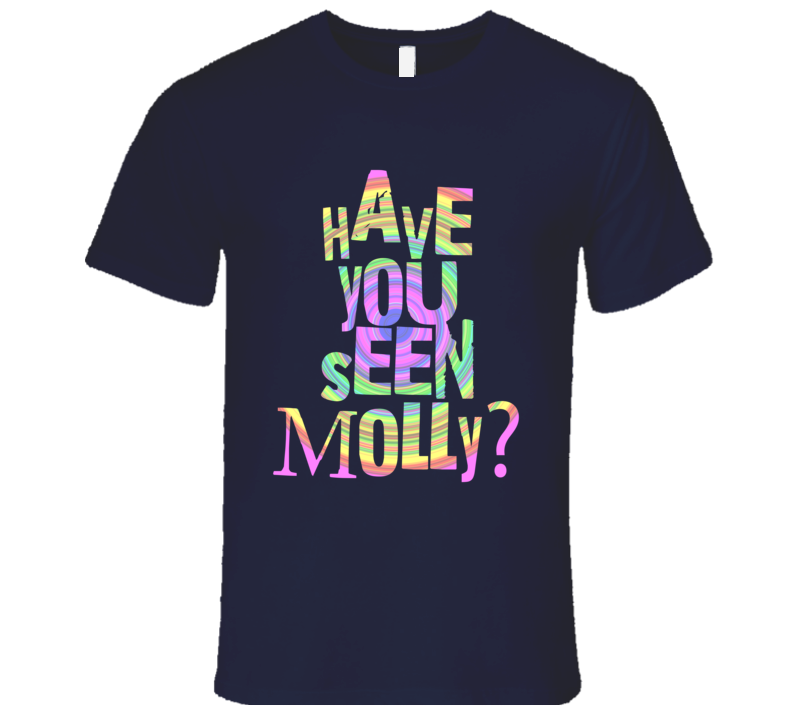 Have You Seen Molly Party EDM Dance Drugs Music T Shirt