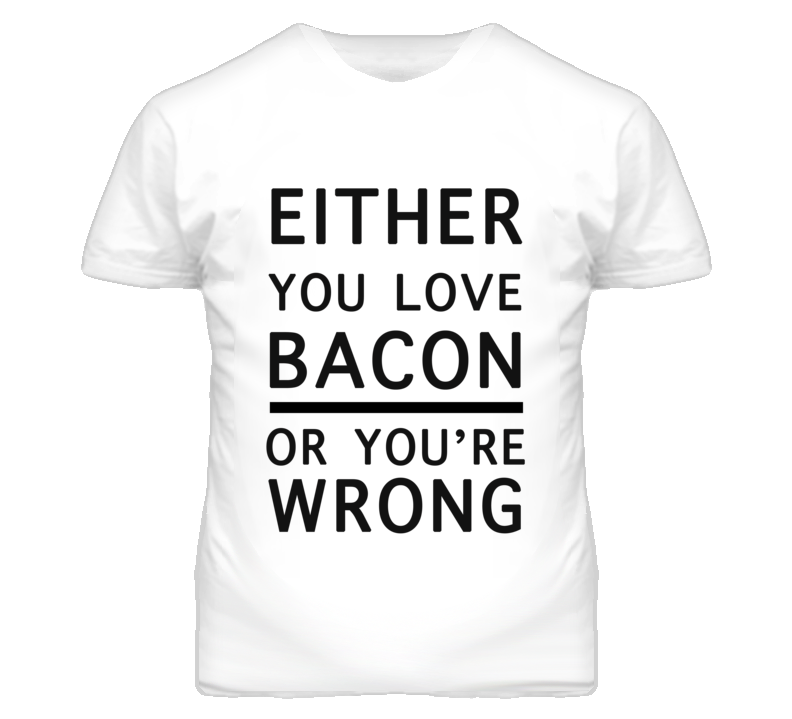 Love Bacon or You're Wrong Funny T Shirt