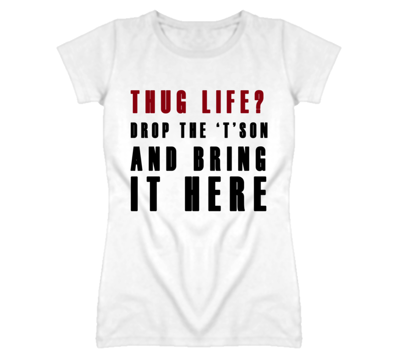 Thug Life Drop The T And Bring It Here Funny T Shirt