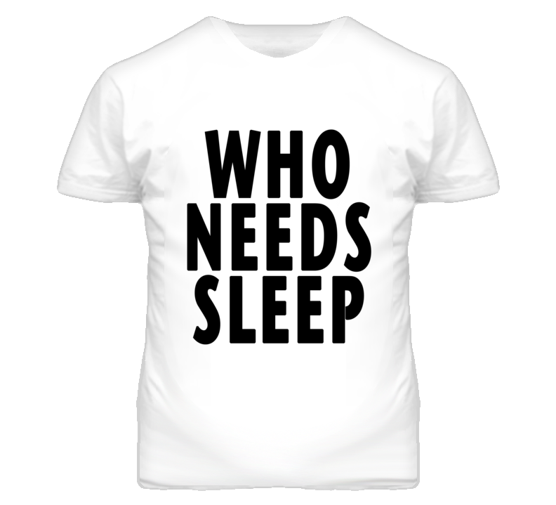 Who Needs Sleep Fun Party Graphic T Shirt
