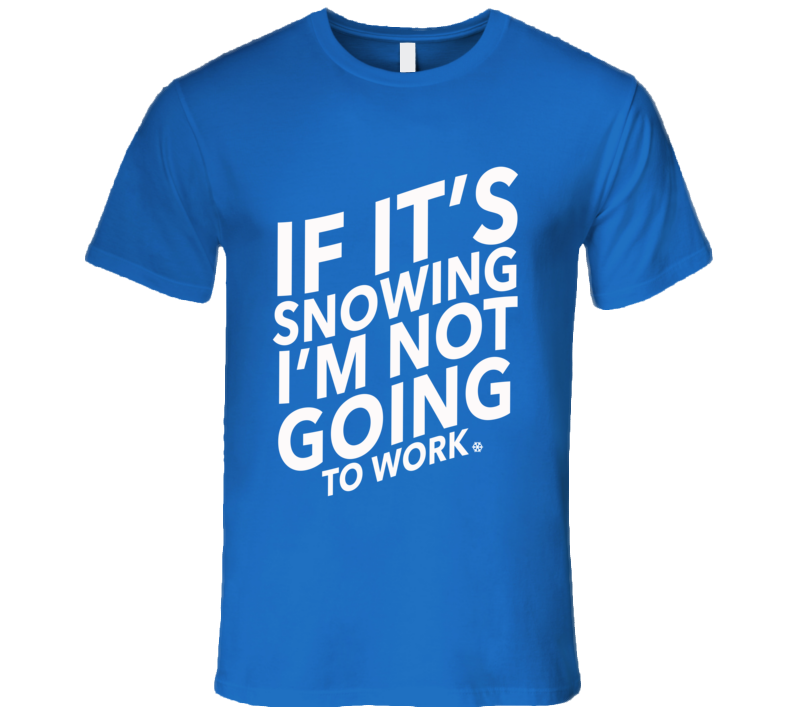 If Its Snowing Im Not Going To Work Fun Winter Lover Skiing Pow Day Snowboarding T Shirt