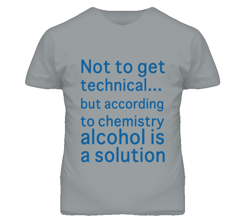 Not To Get Technical But According To Chemistry Alcohol Is A Solution Funny T Shirt