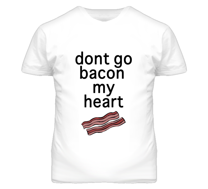 Dont Go Bacon My Heart Couples Funny T Shirt