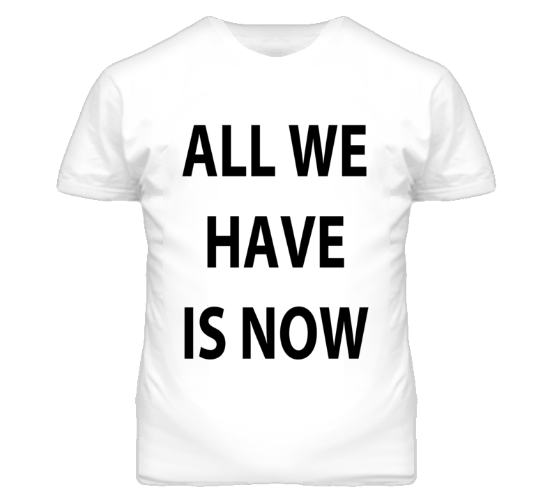 All We Have Is Now Graphic T Shirt