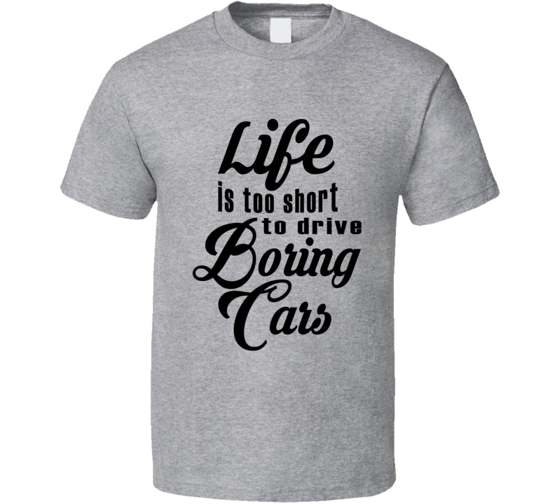 Life Is Too Short To Drive Boring Cars Fun Gear Head T Shirt