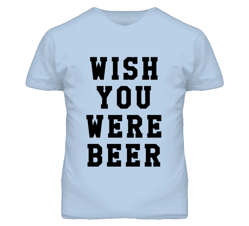 Wish You Were Beer Funny Party Alcohol Drinking Graphic T Shirt