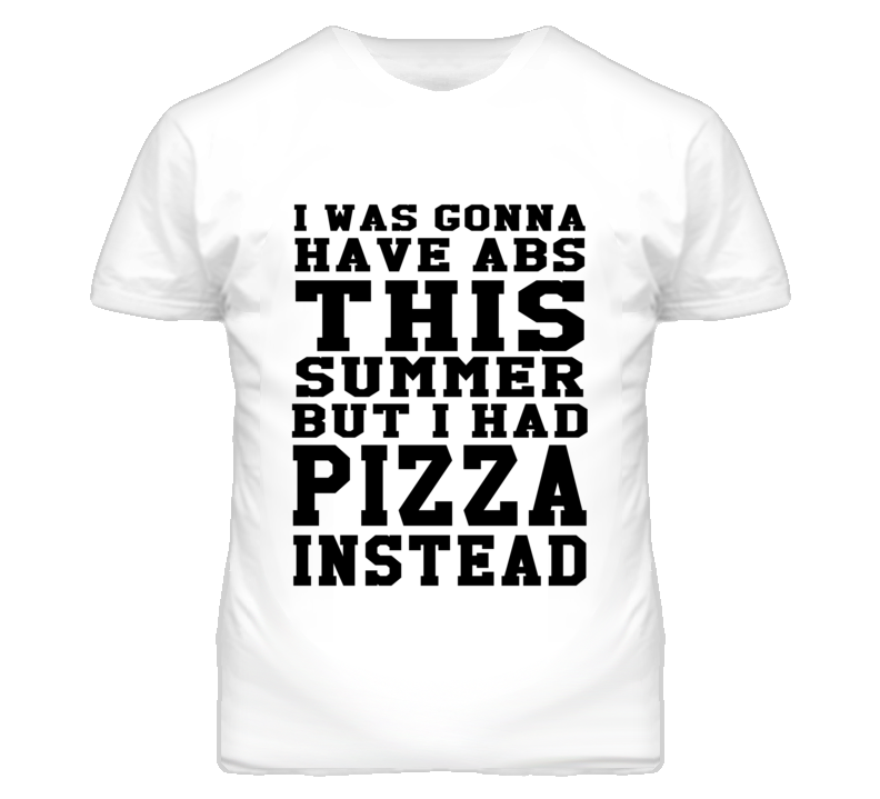 I Was Going To Have Abs This Summer But I Had Pizza Instead Funny Food Graphic T Shirt