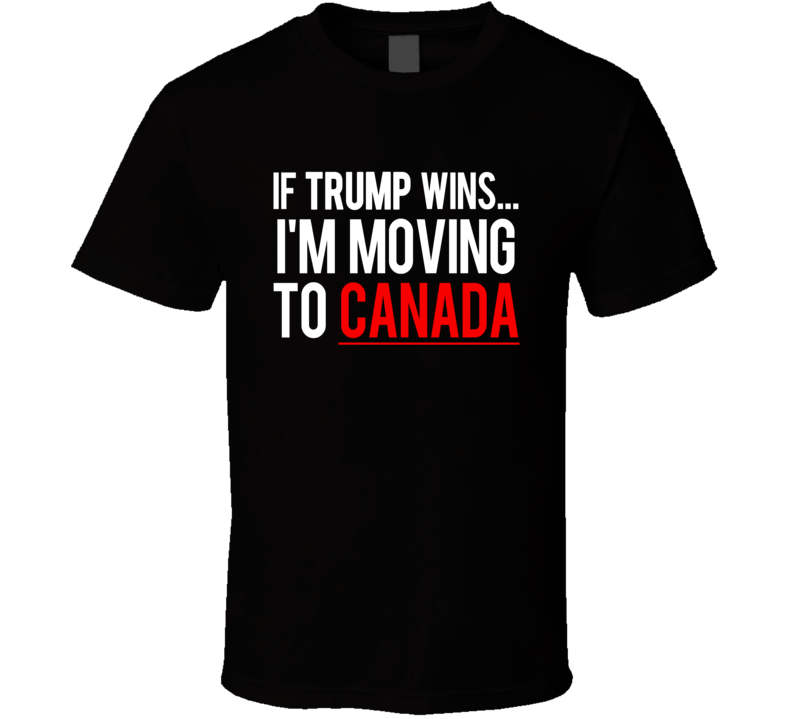 If Trump Wins... I Am Moving To Canada Funny US Election Political T Shirt