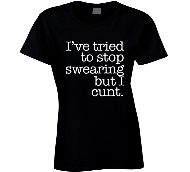 I Have Tried To Stop Swearing But I Cunt Funny Cant Cuss Word Graphic T Shirt