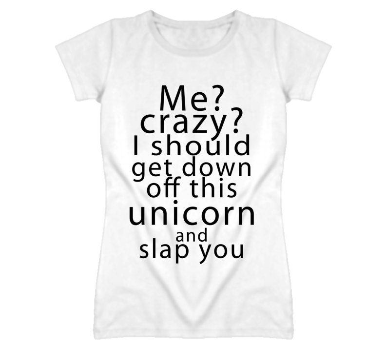Me Crazy I Should Get Down Off This Unicorn Funny Graphic T Shirt