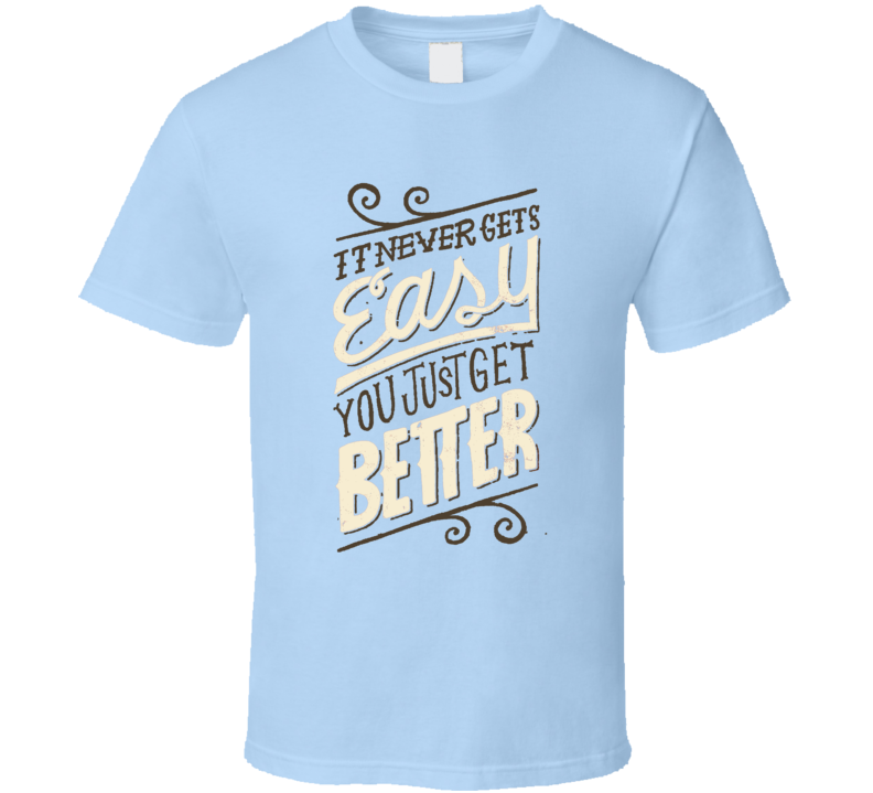 It Never Gets Easy You Just Get Better Fun Motivational Graphic T Shirt
