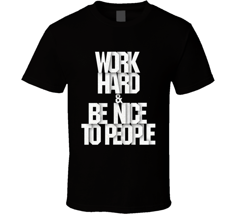 Work Hard And Be Nice To People Fun Inspirational Quote Graphic T Shirt