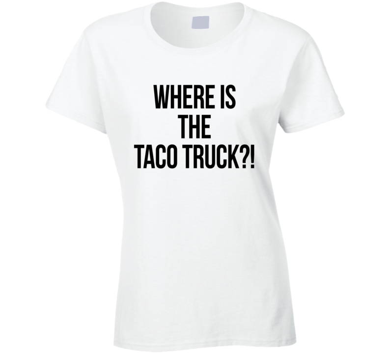 Where Is The Taco Truck Funny Food Tacos Lover Graphic T Shirt