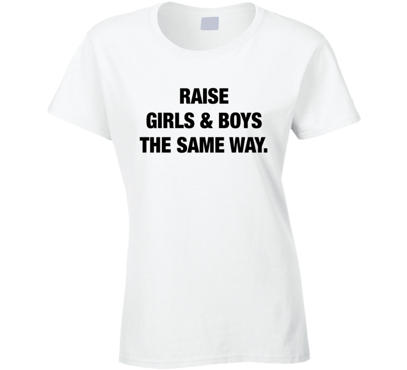 Raise Girls And Boys The Same Way Fun Equal Rights Graphic Parenting T Shirt