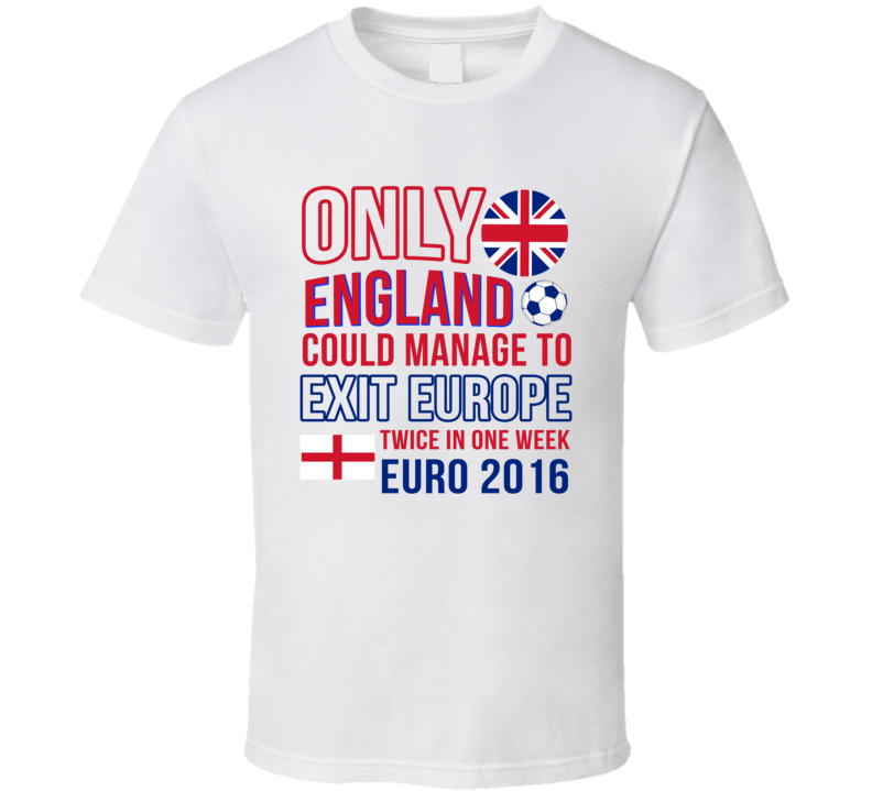 Only England Could Manage To Exit Europe Twice In One Week Funny Euro 2016 EU Graphic T Shirt