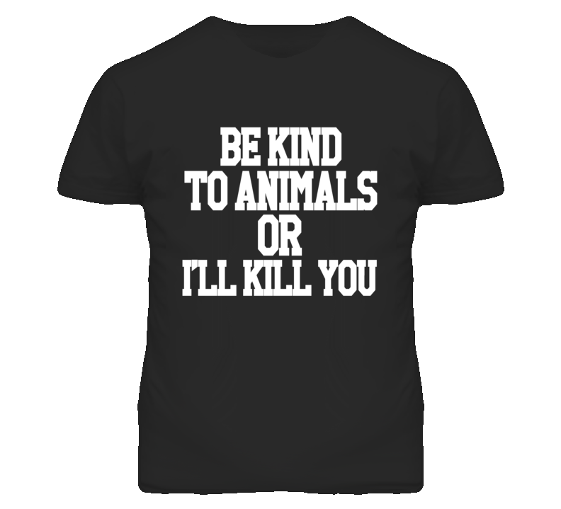Be Kind To Animals Or Ill Kill You Funny Graphic T Shirt