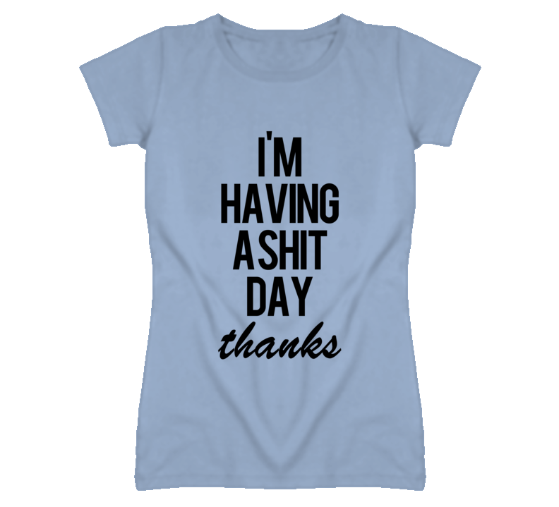 Im Having A Shit Day Thanks Funny Graphic T Shirt