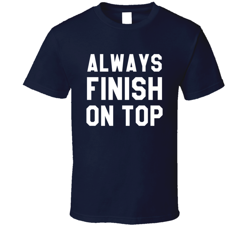 Always Finish On Top Funny Graphic Sports Play On Words Tee Shirt